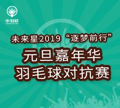 """未来星2019""""逐梦前行""""元旦嘉年华羽毛球对抗赛"""